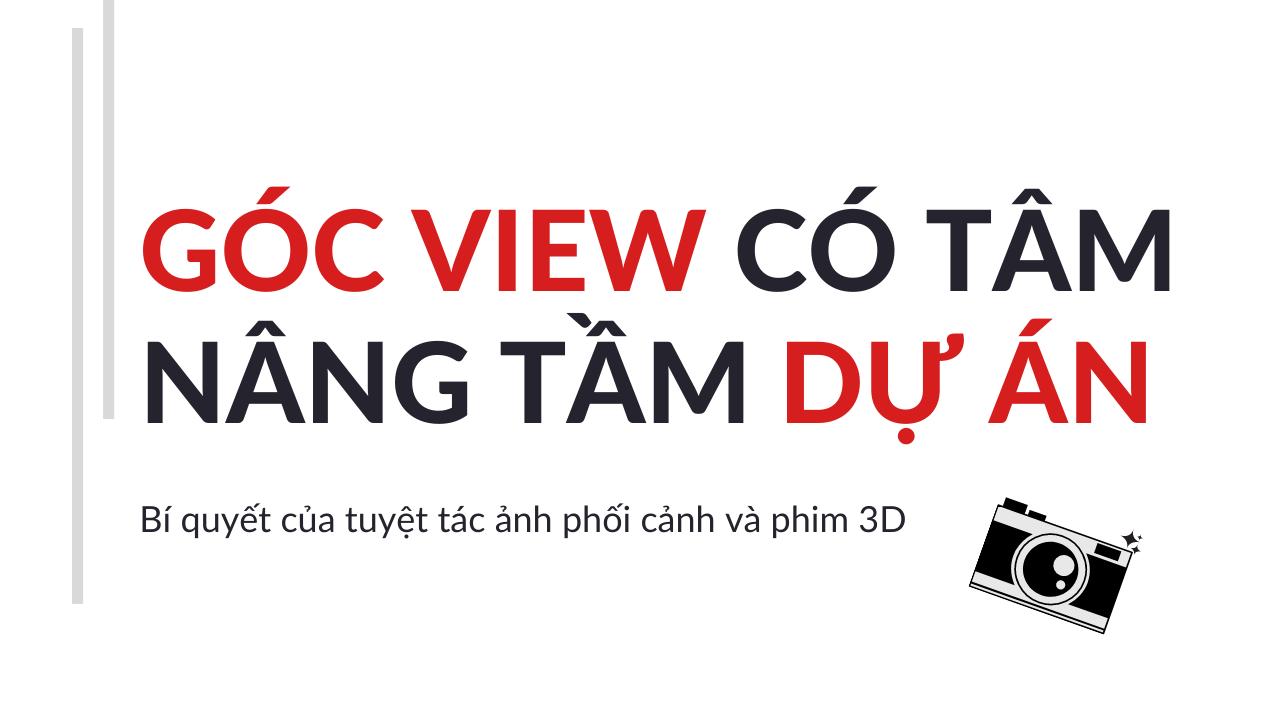 """GÓC VIEW """"CÓ TÂM"""" - NÂNG TẦM DỰ ÁN  QUA ẢNH PHỐI CẢNH VÀ PHIM 3D"""